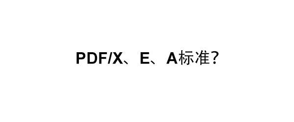 关于PDF/X、PDF/E和PDF/A标准